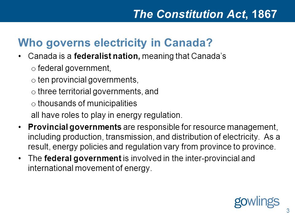 The Constitution Act, 1867 Who governs electricity in Canada? Canada is a federalist nation, meaning that Canada's o federal government, o ten provinc