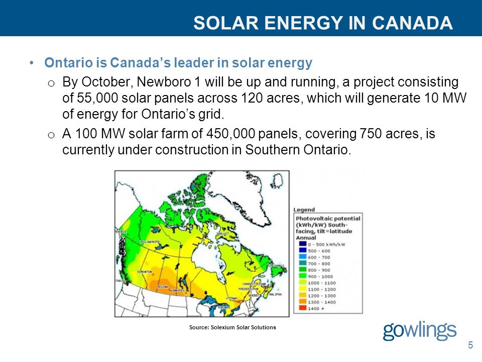 SOLAR ENERGY IN CANADA Ontario is Canada's leader in solar energy o By October, Newboro 1 will be up and running, a project consisting of 55,000 solar panels across 120 acres, which will generate 10 MW of energy for Ontario's grid.