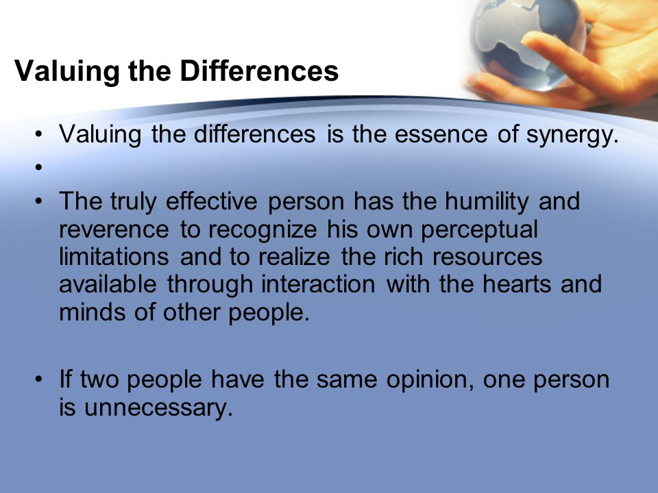 Valuing the Differences Valuing the differences is the essence of synergy. The truly effective person has the humility and reverence to recognize his