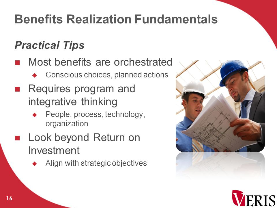 Benefits Realization Fundamentals Most benefits are orchestrated  Conscious choices, planned actions Requires program and integrative thinking  People, process, technology, organization Look beyond Return on Investment  Align with strategic objectives 16 Practical Tips