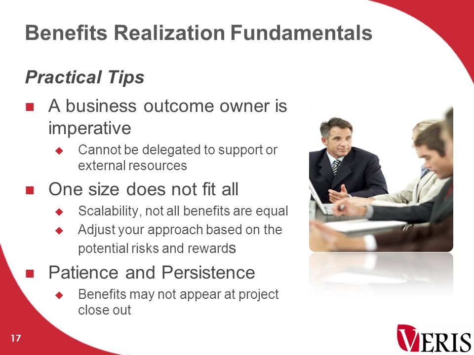 Benefits Realization Fundamentals A business outcome owner is imperative  Cannot be delegated to support or external resources One size does not fit all  Scalability, not all benefits are equal  Adjust your approach based on the potential risks and reward s Patience and Persistence  Benefits may not appear at project close out 17 Practical Tips