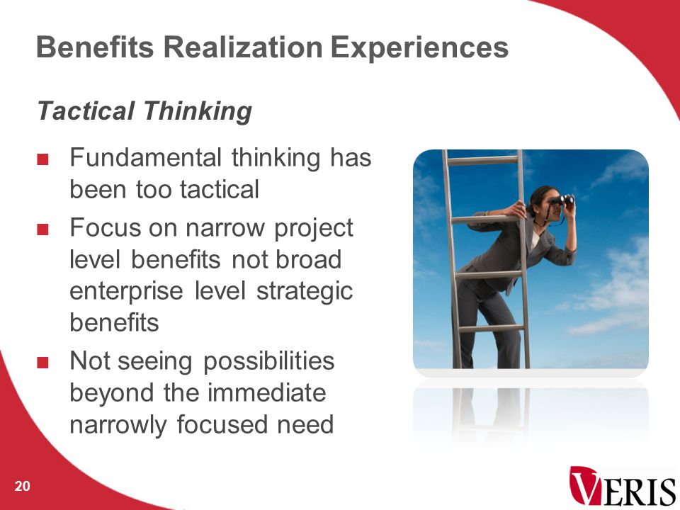 Benefits Realization Experiences Fundamental thinking has been too tactical Focus on narrow project level benefits not broad enterprise level strategic benefits Not seeing possibilities beyond the immediate narrowly focused need 20 Tactical Thinking