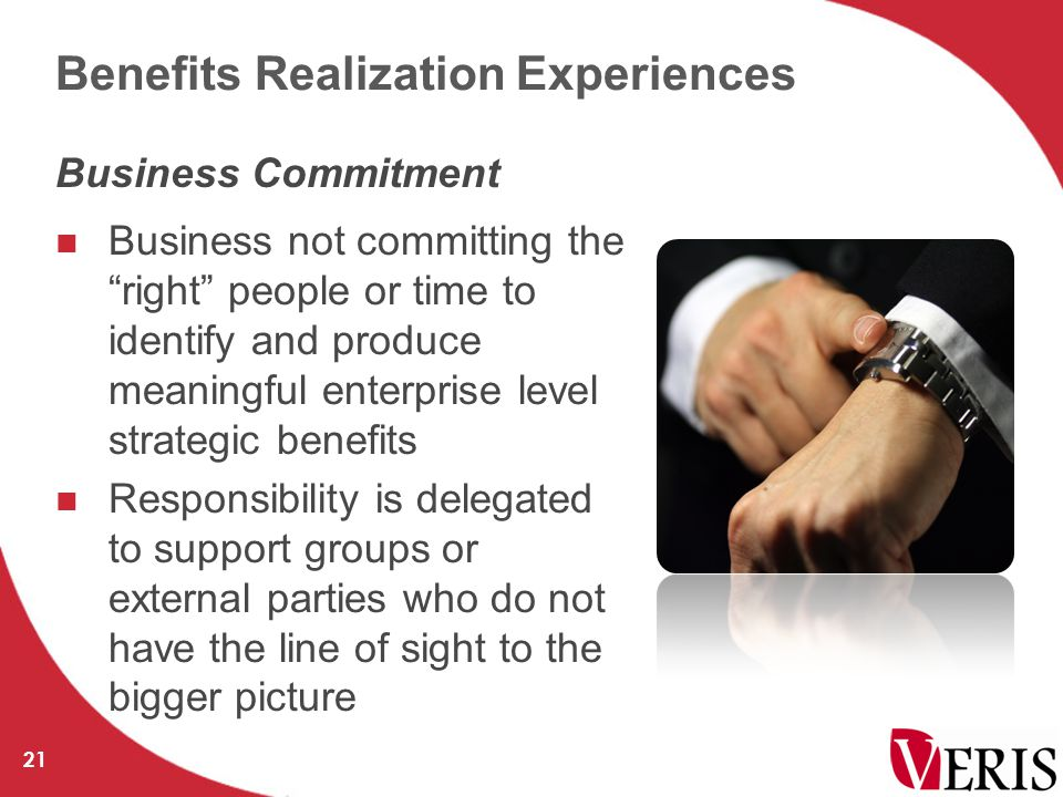 Business not committing the right people or time to identify and produce meaningful enterprise level strategic benefits Responsibility is delegated to support groups or external parties who do not have the line of sight to the bigger picture 21 Business Commitment Benefits Realization Experiences