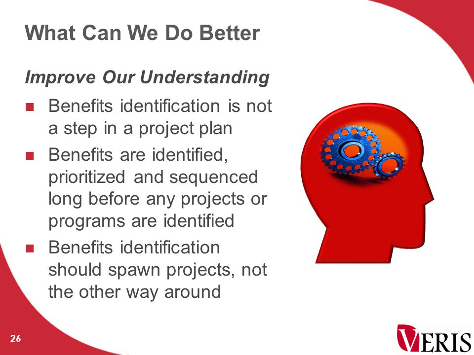 What Can We Do Better Benefits identification is not a step in a project plan Benefits are identified, prioritized and sequenced long before any projects or programs are identified Benefits identification should spawn projects, not the other way around 26 Improve Our Understanding