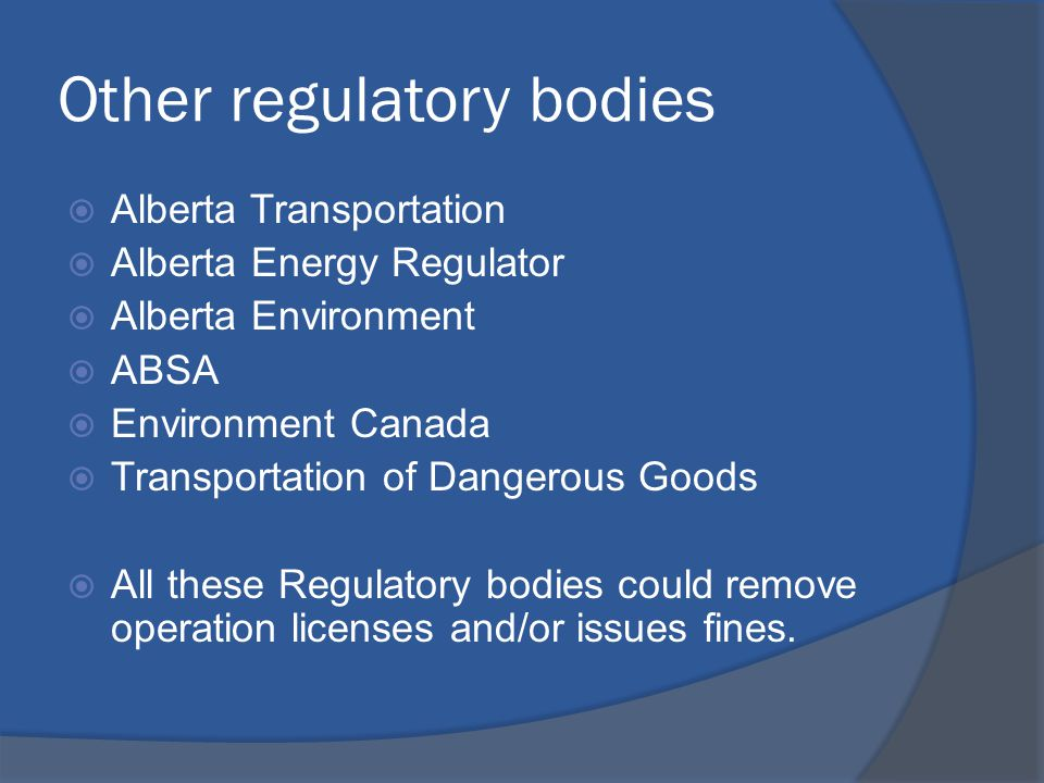 Other regulatory bodies  Alberta Transportation  Alberta Energy Regulator  Alberta Environment  ABSA  Environment Canada  Transportation of Dangerous Goods  All these Regulatory bodies could remove operation licenses and/or issues fines.