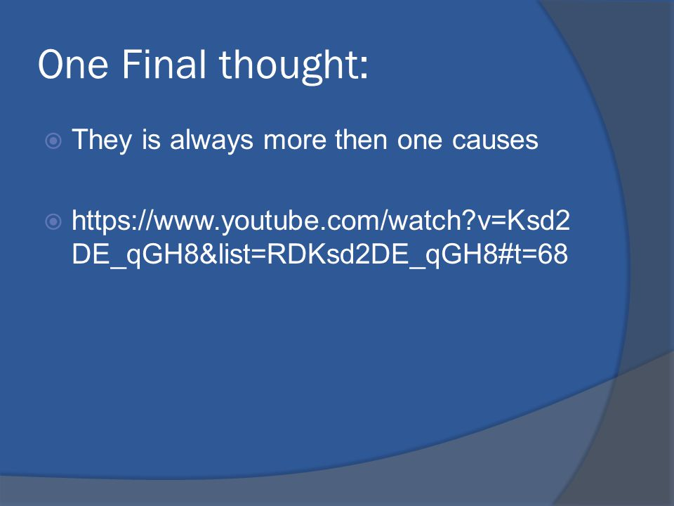 One Final thought:  They is always more then one causes  https://www.youtube.com/watch v=Ksd2 DE_qGH8&list=RDKsd2DE_qGH8#t=68