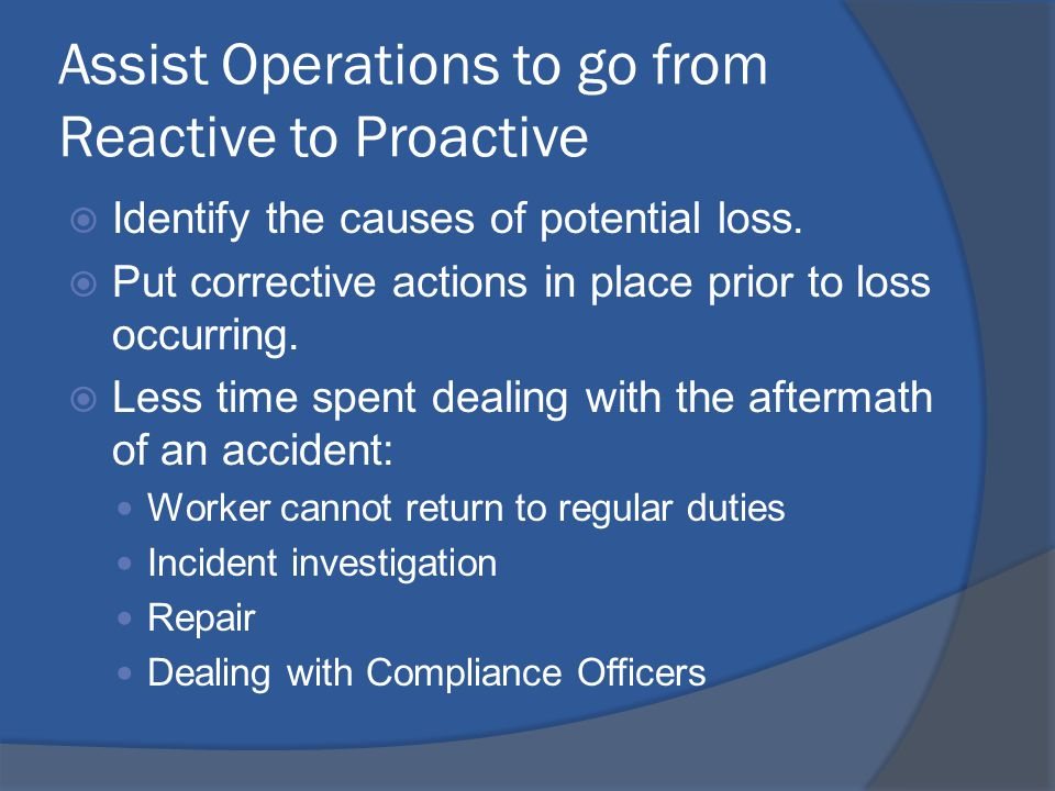 Assist Operations to go from Reactive to Proactive  Identify the causes of potential loss.