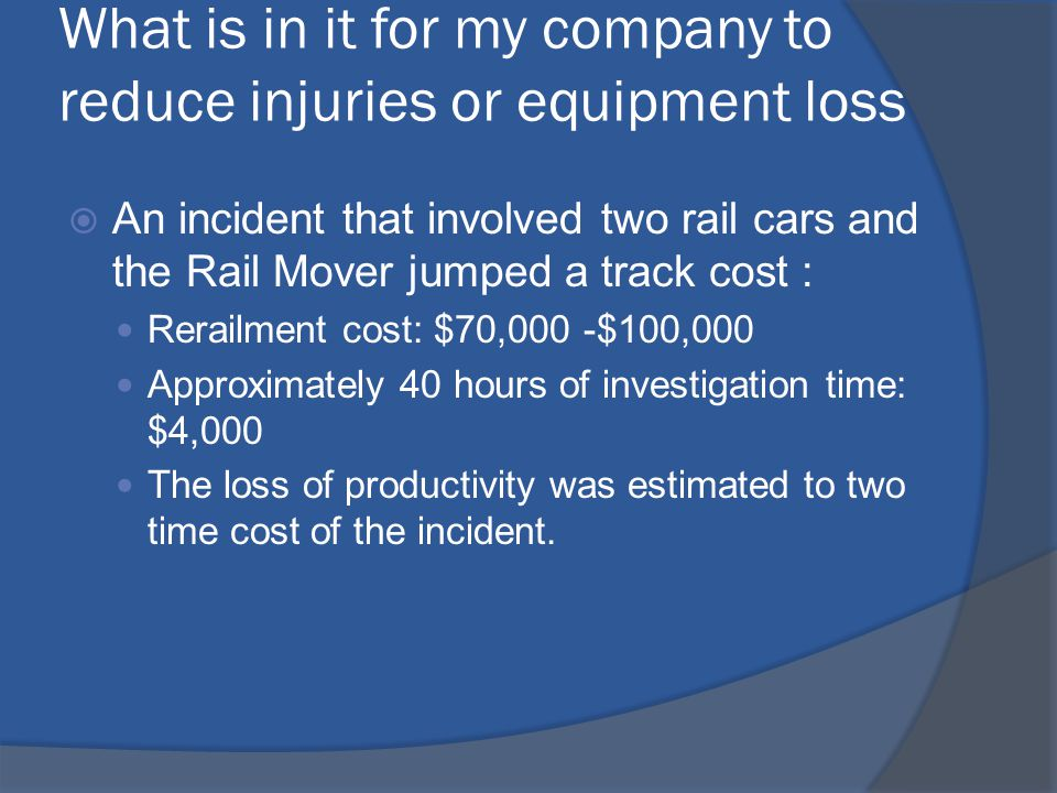 What is in it for my company to reduce injuries or equipment loss  An incident that involved two rail cars and the Rail Mover jumped a track cost : Rerailment cost: $70,000 -$100,000 Approximately 40 hours of investigation time: $4,000 The loss of productivity was estimated to two time cost of the incident.