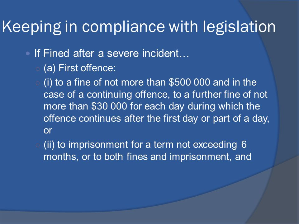 Keeping in compliance with legislation If Fined after a severe incident… ○ (a) First offence: ○ (i) to a fine of not more than $500 000 and in the case of a continuing offence, to a further fine of not more than $30 000 for each day during which the offence continues after the first day or part of a day, or ○ (ii) to imprisonment for a term not exceeding 6 months, or to both fines and imprisonment, and