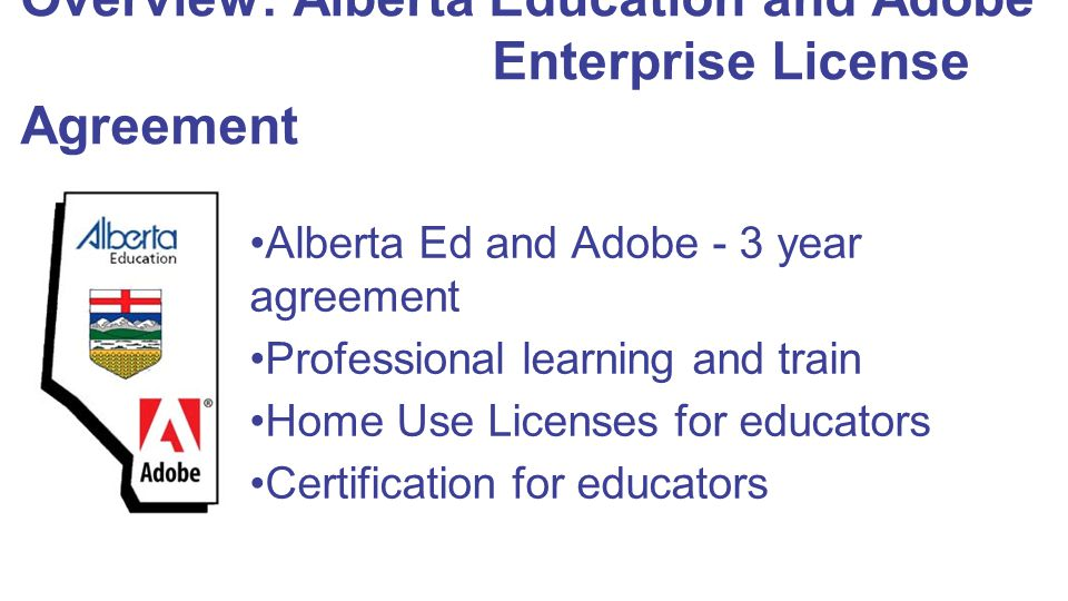 Overview: Alberta Education and Adobe Enterprise License Agreement Alberta Ed and Adobe - 3 year agreement Professional learning and train Home Use Li