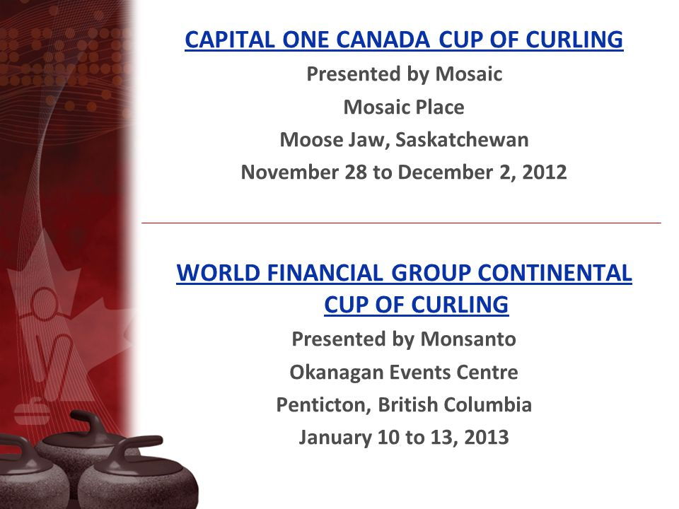 CAPITAL ONE CANADA CUP OF CURLING Presented by Mosaic Mosaic Place Moose Jaw, Saskatchewan November 28 to December 2, 2012 WORLD FINANCIAL GROUP CONTINENTAL CUP OF CURLING Presented by Monsanto Okanagan Events Centre Penticton, British Columbia January 10 to 13, 2013