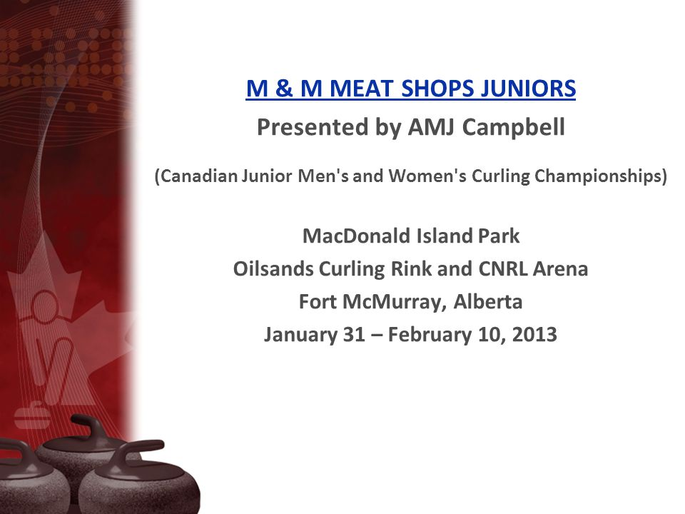 M & M MEAT SHOPS JUNIORS Presented by AMJ Campbell (Canadian Junior Men s and Women s Curling Championships) MacDonald Island Park Oilsands Curling Rink and CNRL Arena Fort McMurray, Alberta January 31 – February 10, 2013