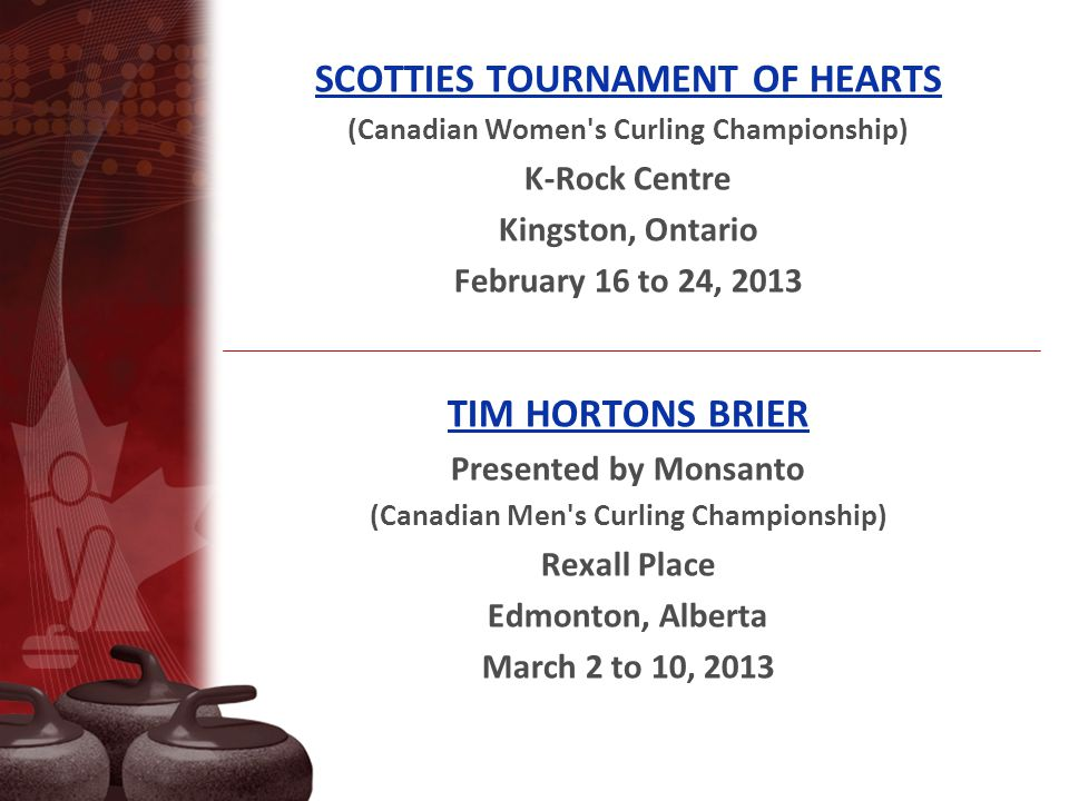 SCOTTIES TOURNAMENT OF HEARTS (Canadian Women s Curling Championship) K-Rock Centre Kingston, Ontario February 16 to 24, 2013 TIM HORTONS BRIER Presented by Monsanto (Canadian Men s Curling Championship) Rexall Place Edmonton, Alberta March 2 to 10, 2013