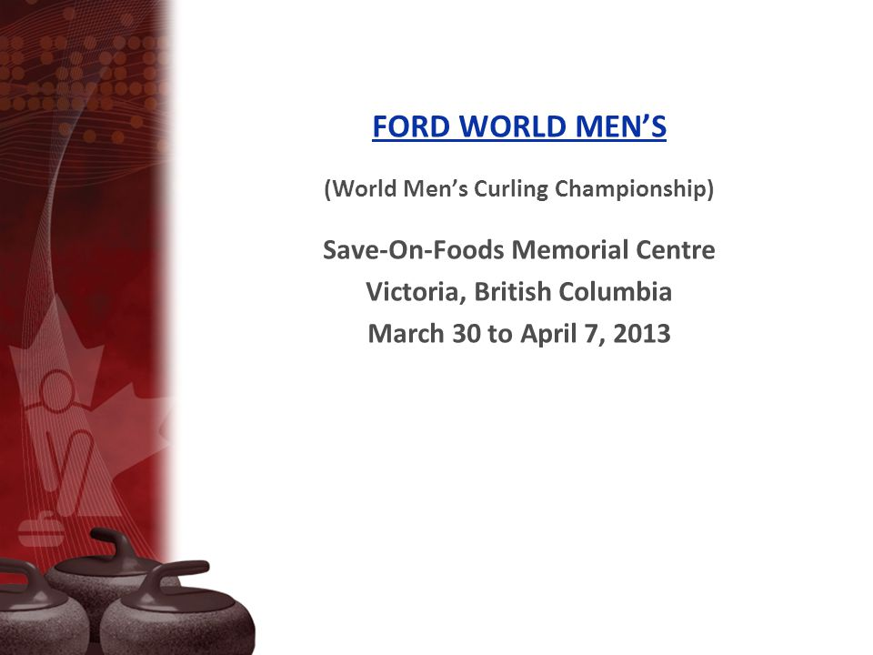 FORD WORLD MEN'S (World Men's Curling Championship) Save-On-Foods Memorial Centre Victoria, British Columbia March 30 to April 7, 2013