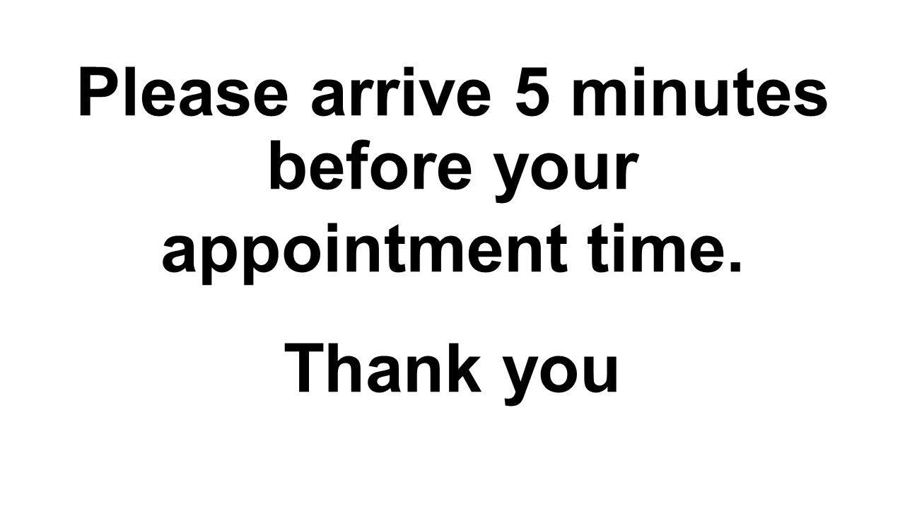 Please arrive 5 minutes before your appointment time. Thank you