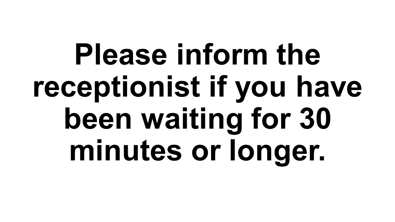 Please inform the receptionist if you have been waiting for 30 minutes or longer.