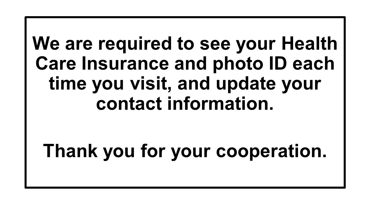 We are required to see your Health Care Insurance and photo ID each time you visit, and update your contact information.