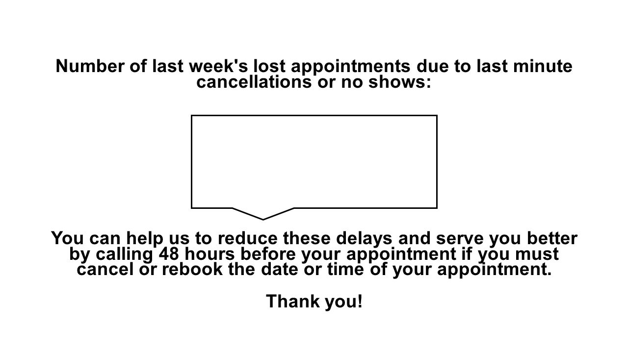 Number of last week s lost appointments due to last minute cancellations or no shows: You can help us to reduce these delays and serve you better by calling 48 hours before your appointment if you must cancel or rebook the date or time of your appointment.