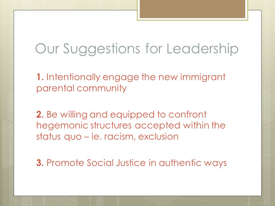 Our Suggestions for Leadership 1. Intentionally engage the new immigrant parental community 2. Be willing and equipped to confront hegemonic structure