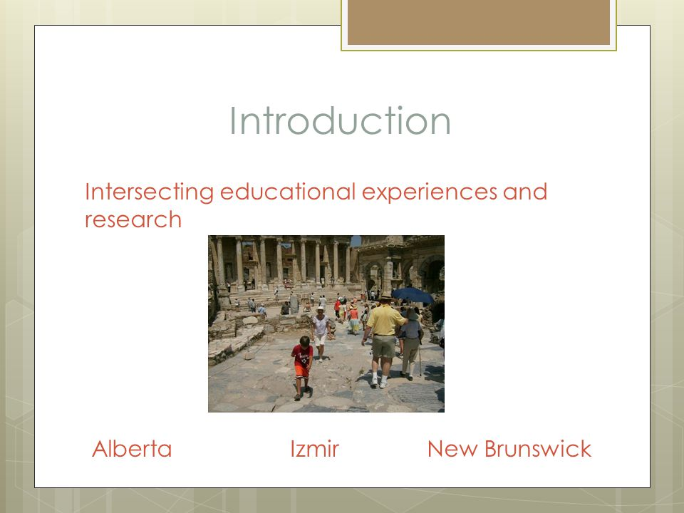 Introduction Intersecting educational experiences and research Alberta IzmirNew Brunswick
