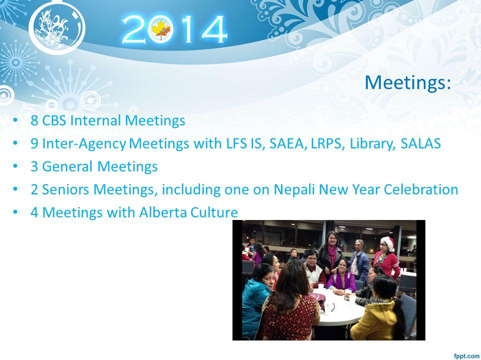 Meetings: 8 CBS Internal Meetings 9 Inter-Agency Meetings with LFS IS, SAEA, LRPS, Library, SALAS 3 General Meetings 2 Seniors Meetings, including one on Nepali New Year Celebration 4 Meetings with Alberta Culture