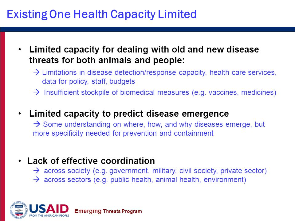 Emerging Threats Program Limited capacity for dealing with old and new disease threats for both animals and people:  Limitations in disease detection/response capacity, health care services, data for policy, staff, budgets  Insufficient stockpile of biomedical measures (e.g.