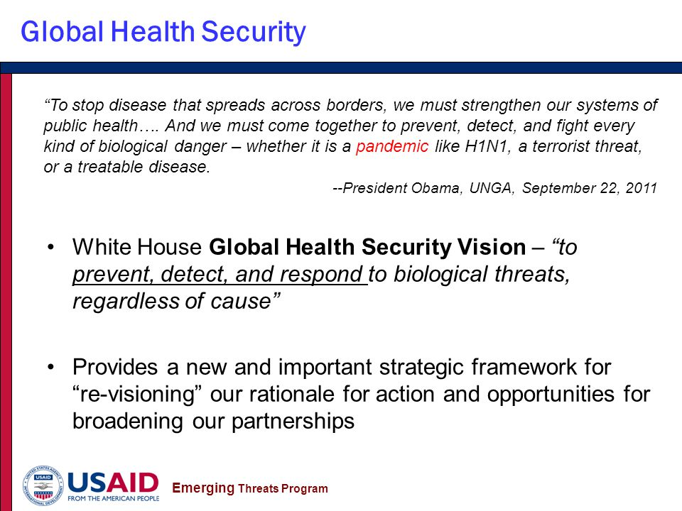 Emerging Threats Program Global Health Security White House Global Health Security Vision – to prevent, detect, and respond to biological threats, regardless of cause Provides a new and important strategic framework for re-visioning our rationale for action and opportunities for broadening our partnerships To stop disease that spreads across borders, we must strengthen our systems of public health….