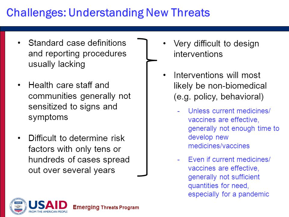Emerging Threats Program Challenges: Understanding New Threats Standard case definitions and reporting procedures usually lacking Health care staff and communities generally not sensitized to signs and symptoms Difficult to determine risk factors with only tens or hundreds of cases spread out over several years Very difficult to design interventions Interventions will most likely be non-biomedical (e.g.