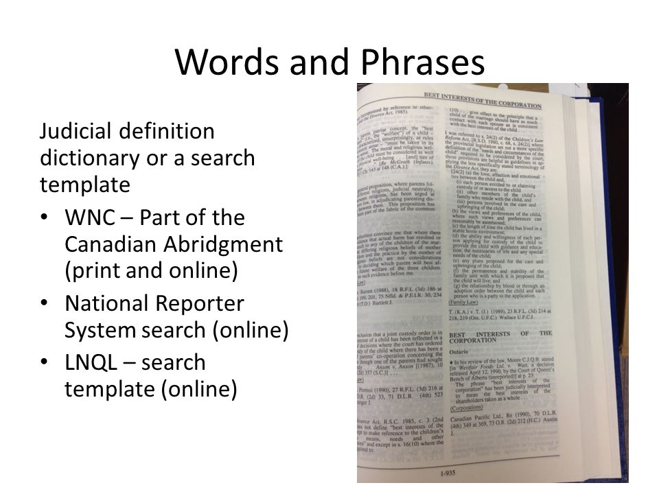 Words and Phrases Judicial definition dictionary or a search template WNC – Part of the Canadian Abridgment (print and online) National Reporter System search (online) LNQL – search template (online)