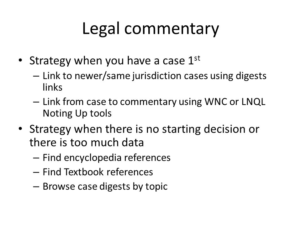 Legal commentary Strategy when you have a case 1 st – Link to newer/same jurisdiction cases using digests links – Link from case to commentary using WNC or LNQL Noting Up tools Strategy when there is no starting decision or there is too much data – Find encyclopedia references – Find Textbook references – Browse case digests by topic