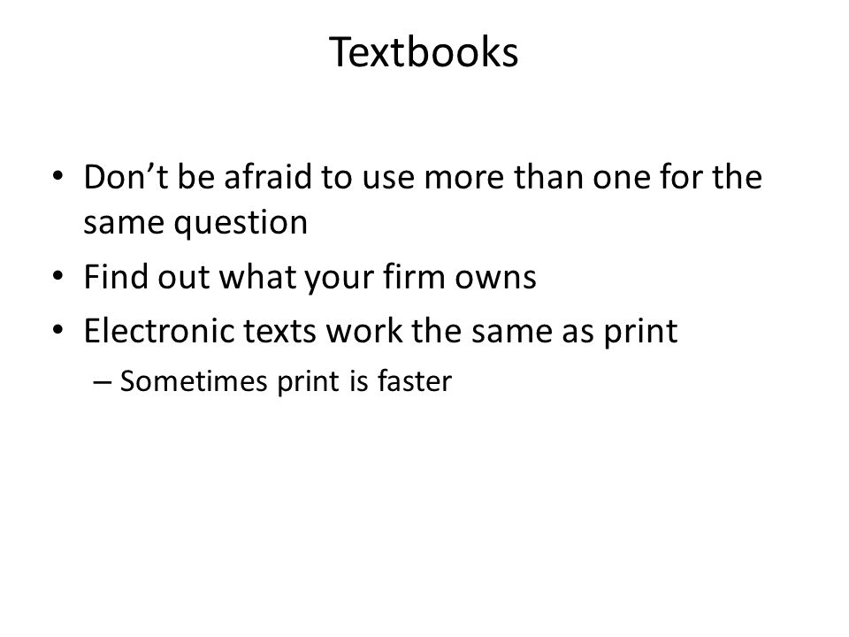 Textbooks Don't be afraid to use more than one for the same question Find out what your firm owns Electronic texts work the same as print – Sometimes print is faster