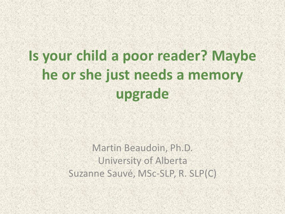 Is your child a poor reader. Maybe he or she just needs a memory upgrade Martin Beaudoin, Ph.D.