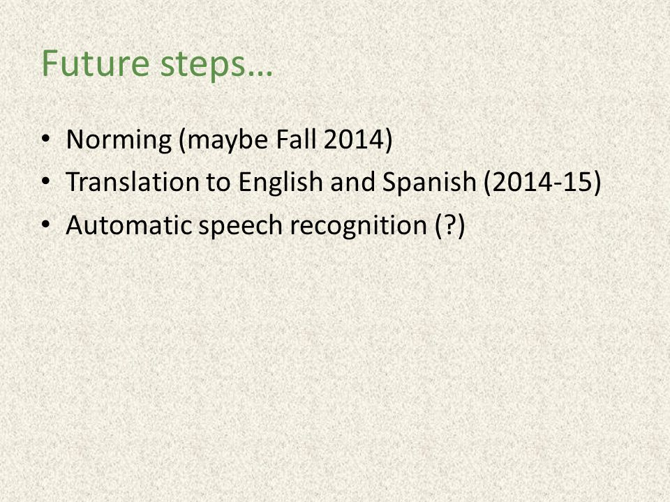 Future steps… Norming (maybe Fall 2014) Translation to English and Spanish (2014-15) Automatic speech recognition (?)