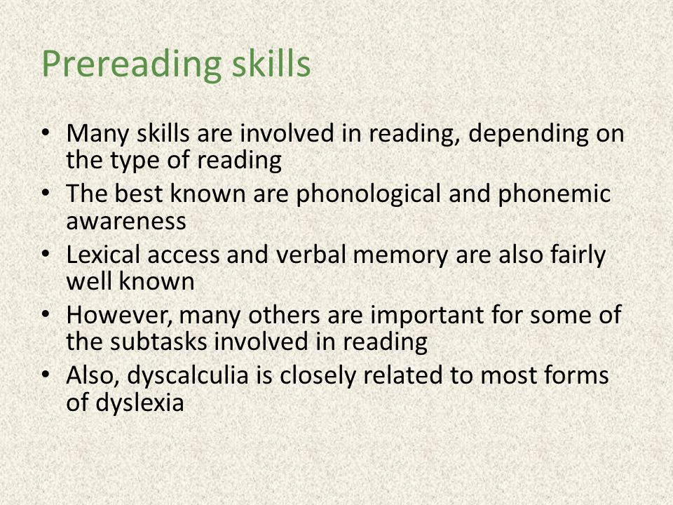 Prereading skills Many skills are involved in reading, depending on the type of reading The best known are phonological and phonemic awareness Lexical access and verbal memory are also fairly well known However, many others are important for some of the subtasks involved in reading Also, dyscalculia is closely related to most forms of dyslexia