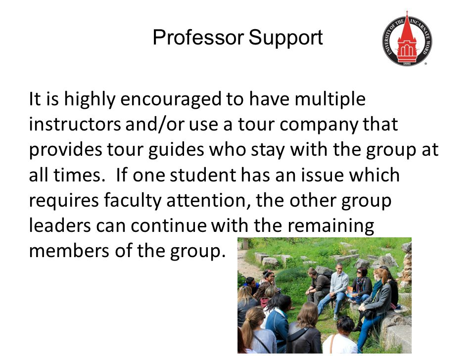 Professor Support It is highly encouraged to have multiple instructors and/or use a tour company that provides tour guides who stay with the group at all times.