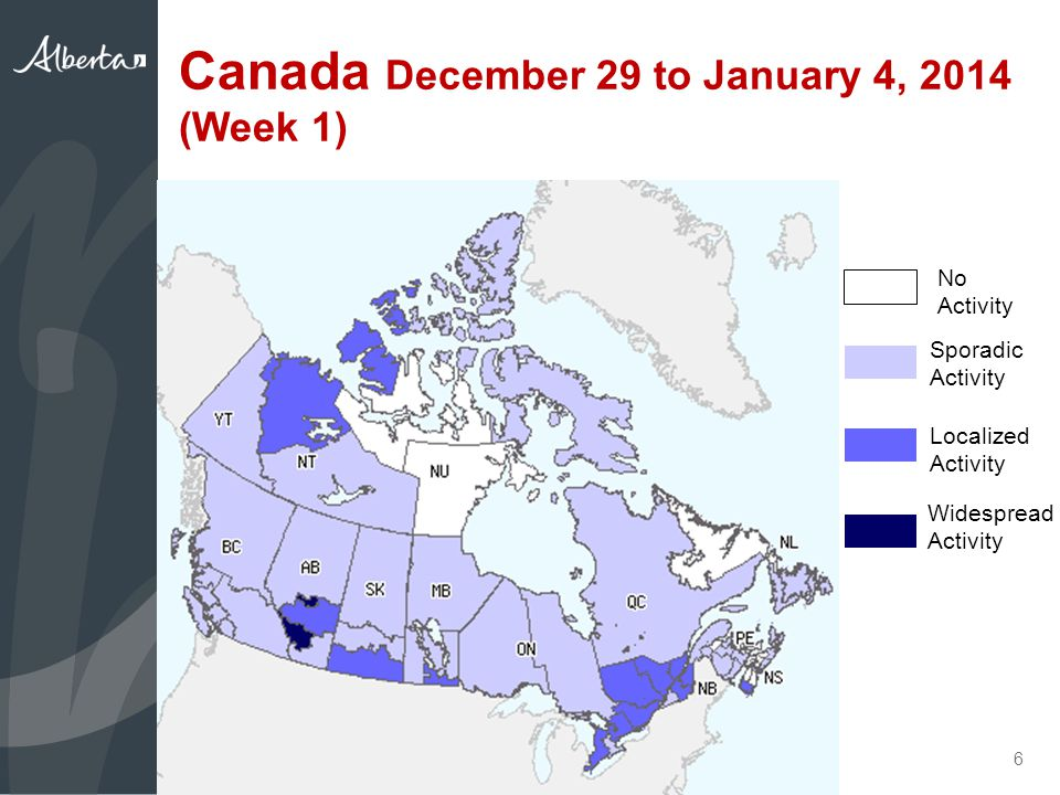 Canada December 29 to January 4, 2014 (Week 1) 6 No Activity Sporadic Activity Localized Activity Widespread Activity