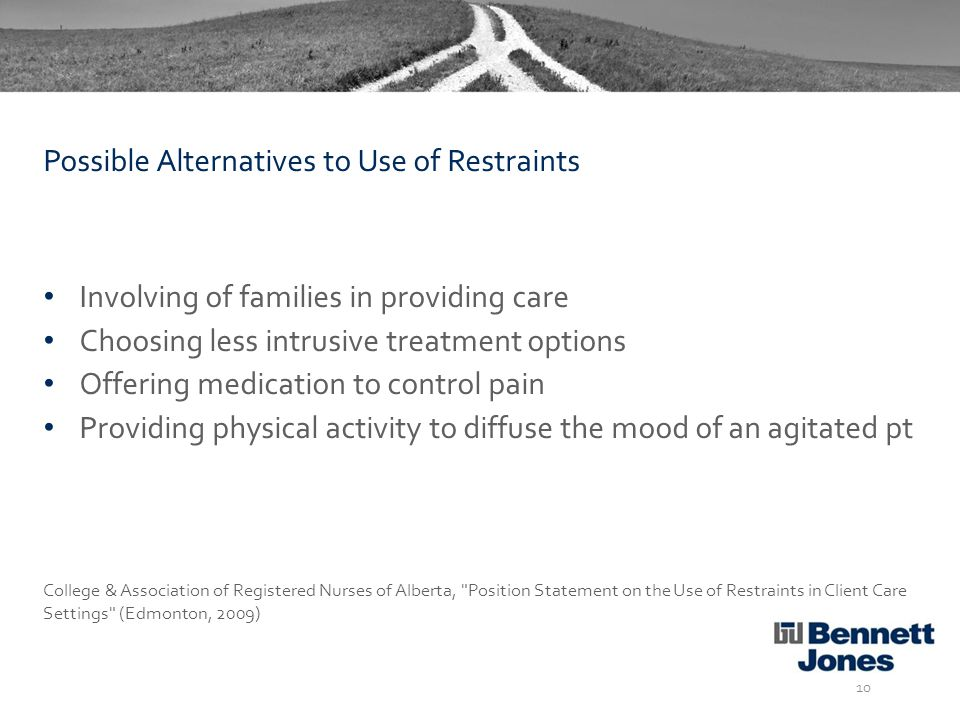 Involving of families in providing care Choosing less intrusive treatment options Offering medication to control pain Providing physical activity to diffuse the mood of an agitated pt College & Association of Registered Nurses of Alberta, Position Statement on the Use of Restraints in Client Care Settings (Edmonton, 2009) 10 Possible Alternatives to Use of Restraints