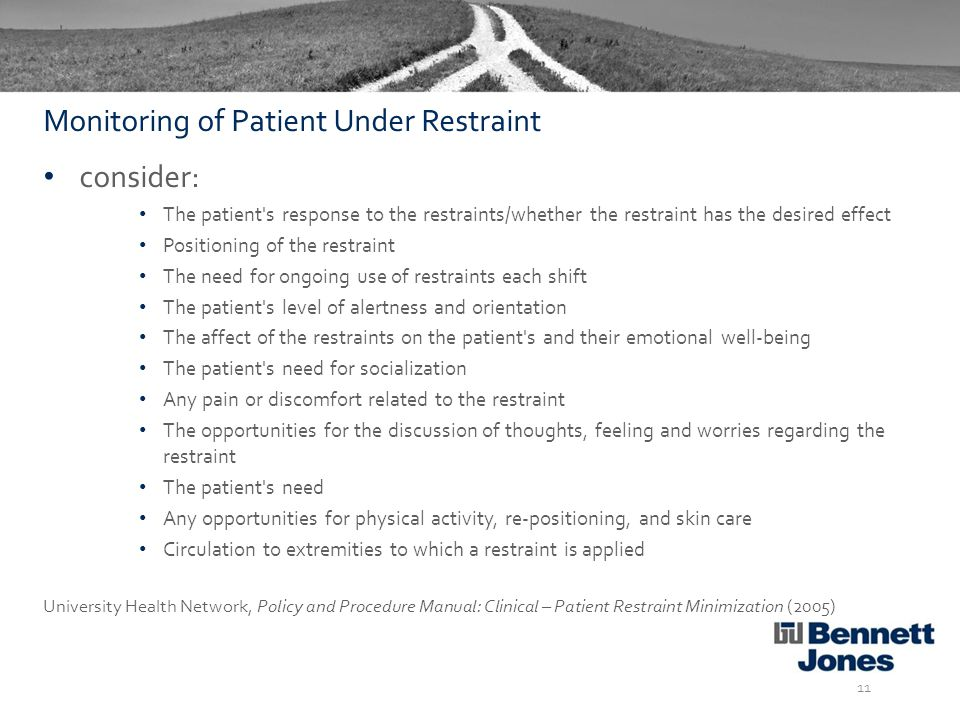 consider: The patient s response to the restraints/whether the restraint has the desired effect Positioning of the restraint The need for ongoing use of restraints each shift The patient s level of alertness and orientation The affect of the restraints on the patient s and their emotional well-being The patient s need for socialization Any pain or discomfort related to the restraint The opportunities for the discussion of thoughts, feeling and worries regarding the restraint The patient s need Any opportunities for physical activity, re-positioning, and skin care Circulation to extremities to which a restraint is applied University Health Network, Policy and Procedure Manual: Clinical – Patient Restraint Minimization (2005) 11 Monitoring of Patient Under Restraint