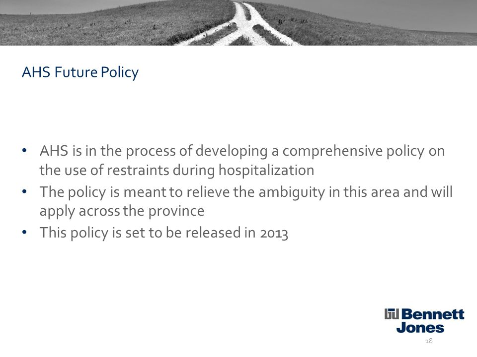 AHS is in the process of developing a comprehensive policy on the use of restraints during hospitalization The policy is meant to relieve the ambiguity in this area and will apply across the province This policy is set to be released in 2013 18 AHS Future Policy
