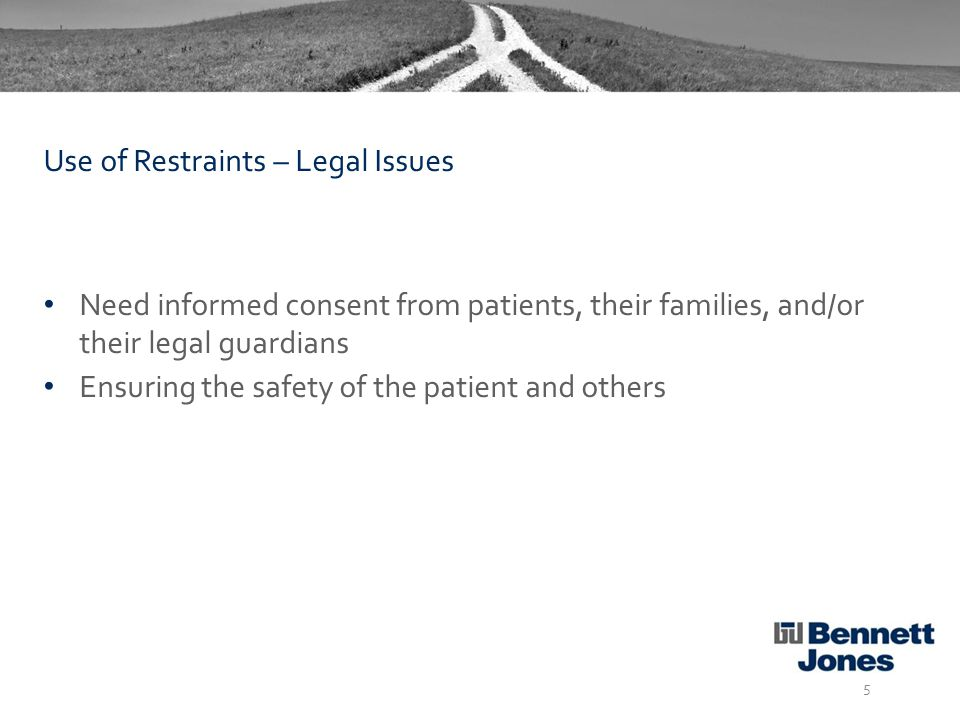 Need informed consent from patients, their families, and/or their legal guardians Ensuring the safety of the patient and others 5 Use of Restraints – Legal Issues