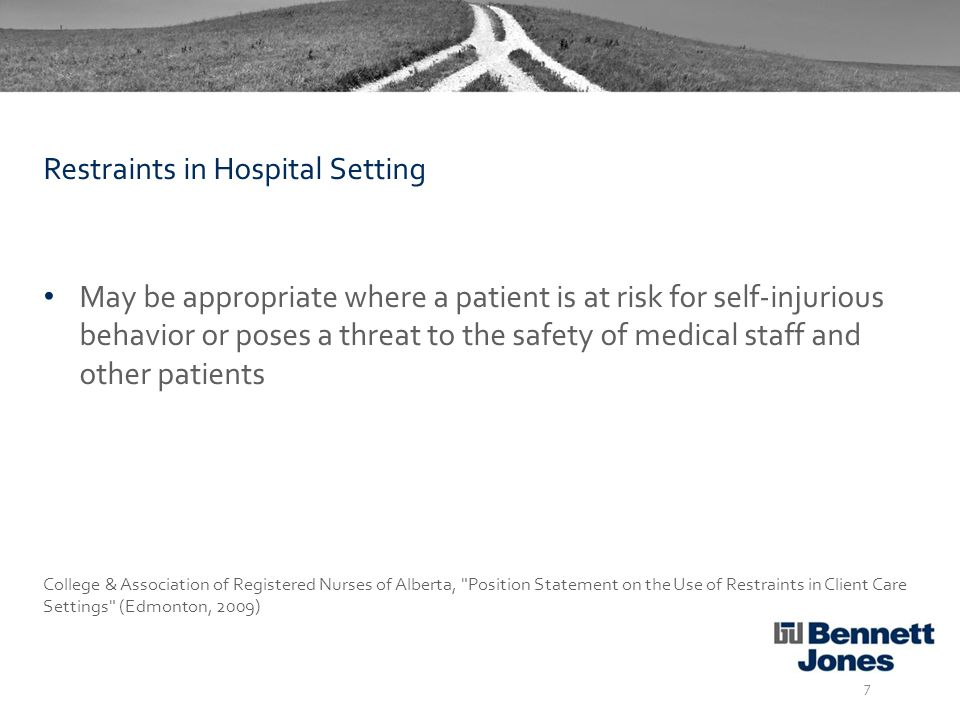 May be appropriate where a patient is at risk for self-injurious behavior or poses a threat to the safety of medical staff and other patients College & Association of Registered Nurses of Alberta, Position Statement on the Use of Restraints in Client Care Settings (Edmonton, 2009) 7 Restraints in Hospital Setting