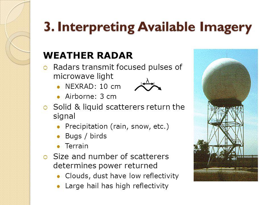 3. Interpreting Available Imagery WEATHER RADAR  Radars transmit focused pulses of microwave light NEXRAD: 10 cm Airborne: 3 cm  Solid & liquid scat