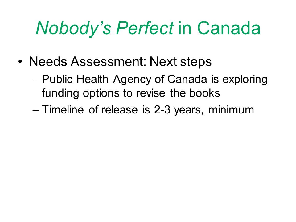 Nobody's Perfect in Canada Needs Assessment: Next steps –Public Health Agency of Canada is exploring funding options to revise the books –Timeline of