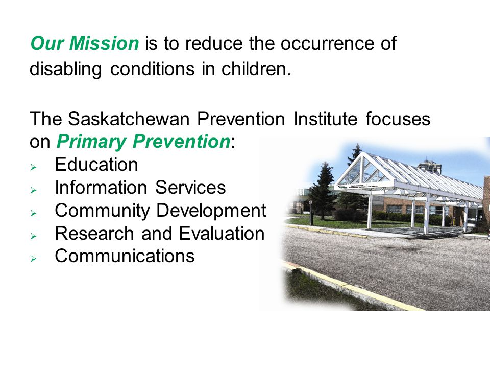 Our Mission is to reduce the occurrence of disabling conditions in children. The Saskatchewan Prevention Institute focuses on Primary Prevention:  Ed