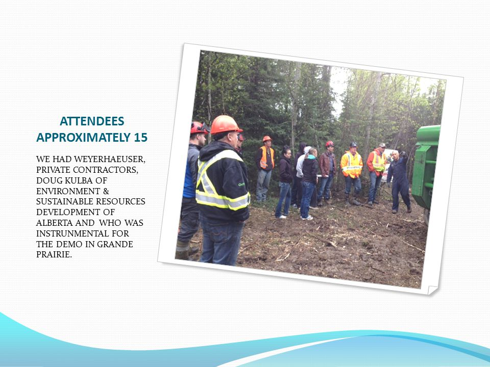 ATTENDEES APPROXIMATELY 15 WE HAD WEYERHAEUSER, PRIVATE CONTRACTORS, DOUG KULBA OF ENVIRONMENT & SUSTAINABLE RESOURCES DEVELOPMENT OF ALBERTA AND WHO WAS INSTRUNMENTAL FOR THE DEMO IN GRANDE PRAIRIE.