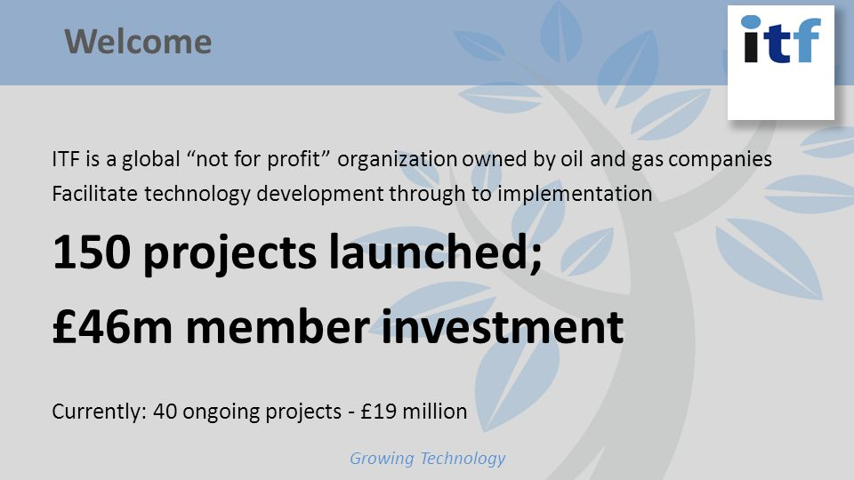 ITF is a global not for profit organization owned by oil and gas companies Facilitate technology development through to implementation 150 projects launched; £46m member investment Currently: 40 ongoing projects - £19 million Growing Technology Welcome