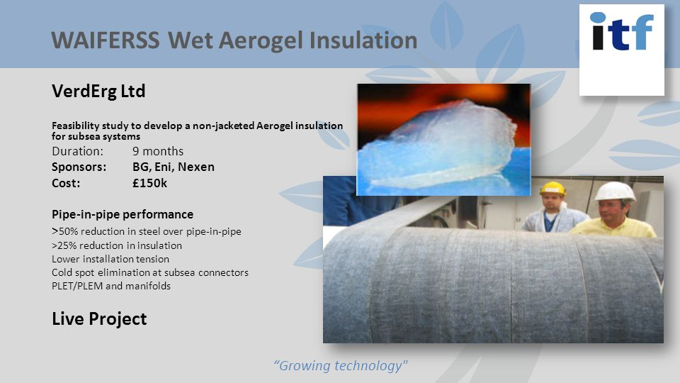 VerdErg Ltd Feasibility study to develop a non-jacketed Aerogel insulation for subsea systems Duration:9 months Sponsors:BG, Eni, Nexen Cost:£150k Pipe-in-pipe performance > 50% reduction in steel over pipe-in-pipe >25% reduction in insulation Lower installation tension Cold spot elimination at subsea connectors PLET/PLEM and manifolds Live Project Growing technology WAIFERSS Wet Aerogel Insulation