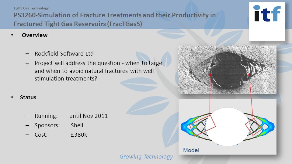 Model Growing Technology Tight Gas Technology PS3260-Simulation of Fracture Treatments and their Productivity in Fractured Tight Gas Reservoirs (FracTGasS) Overview – Rockfield Software Ltd – Project will address the question - when to target and when to avoid natural fractures with well stimulation treatments.