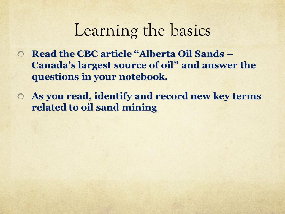 Learning the basics Read the CBC article Alberta Oil Sands – Canada's largest source of oil and answer the questions in your notebook.
