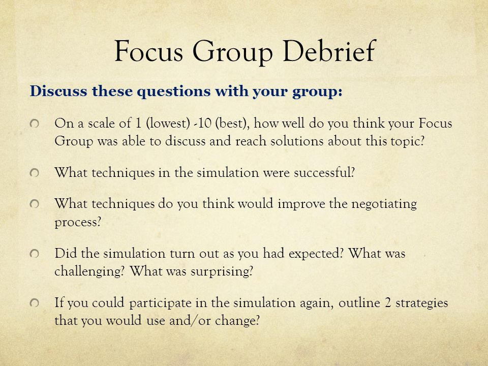 Focus Group Debrief Discuss these questions with your group: On a scale of 1 (lowest) -10 (best), how well do you think your Focus Group was able to discuss and reach solutions about this topic.